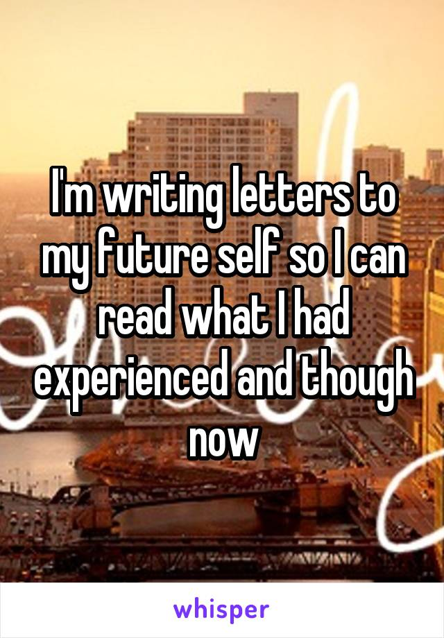 I'm writing letters to my future self so I can read what I had experienced and though now