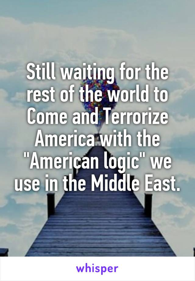 "Still waiting for the rest of the world to Come and Terrorize America with the ""American logic"" we use in the Middle East."