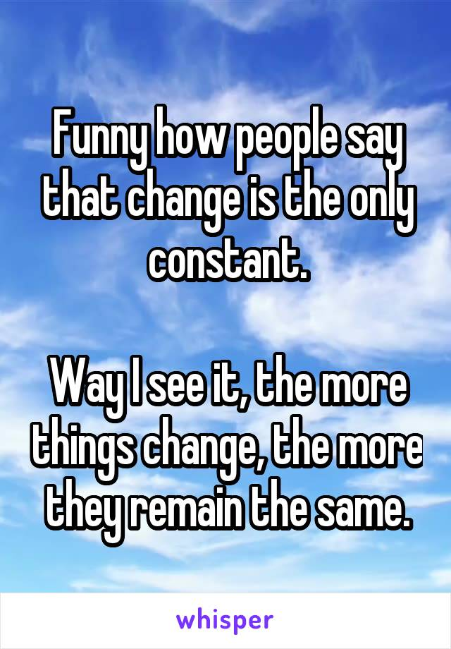 Funny how people say that change is the only constant.  Way I see it, the more things change, the more they remain the same.
