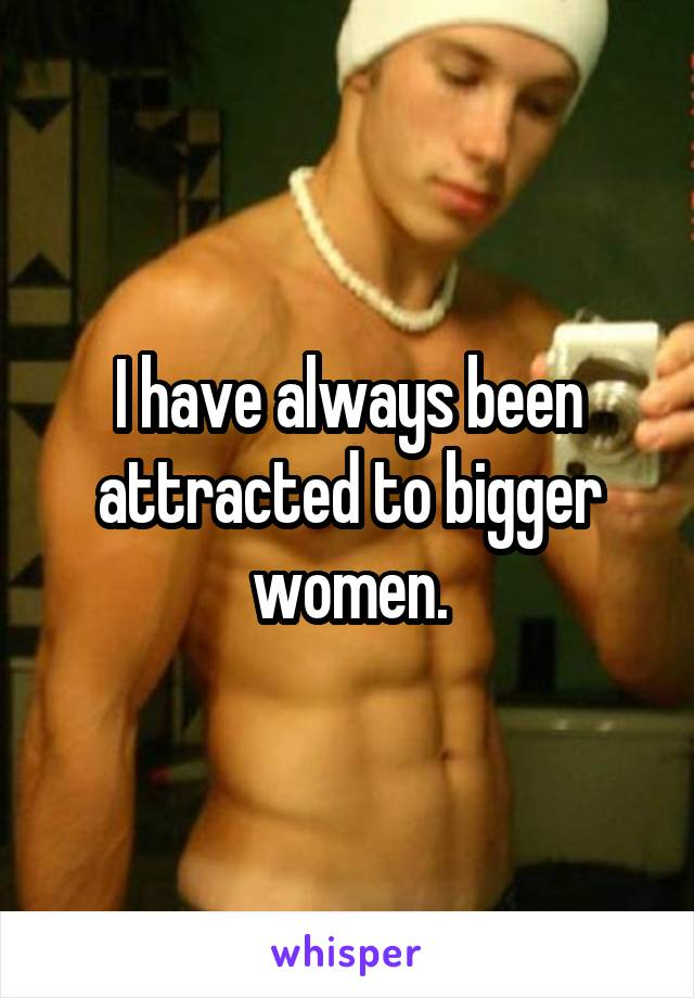 I have always been attracted to bigger women.