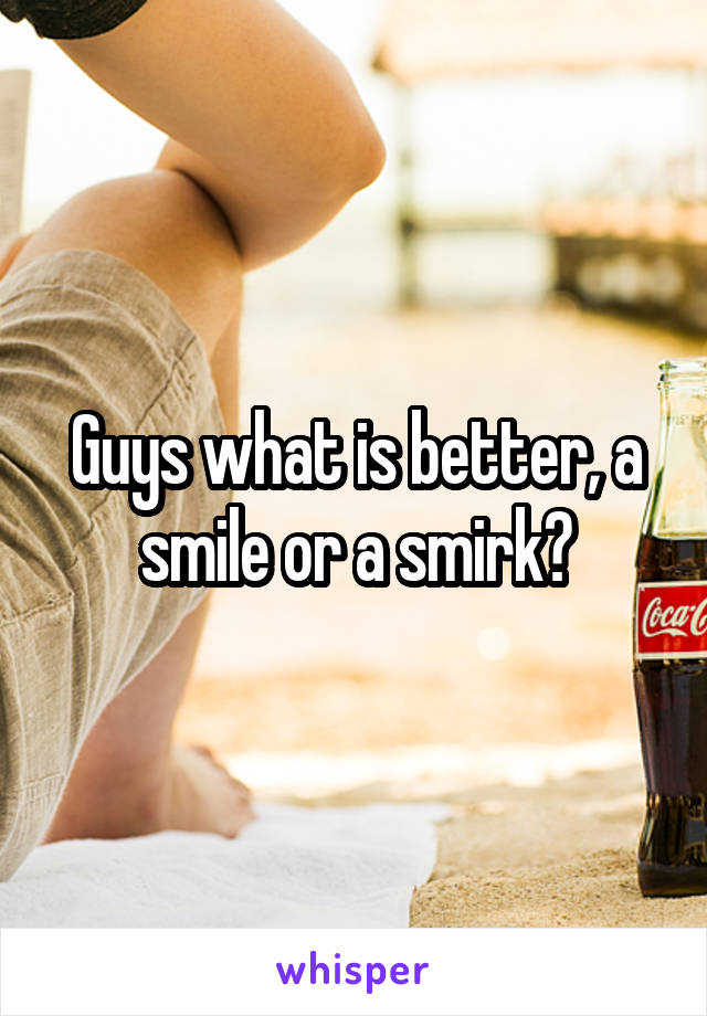 Guys what is better, a smile or a smirk?