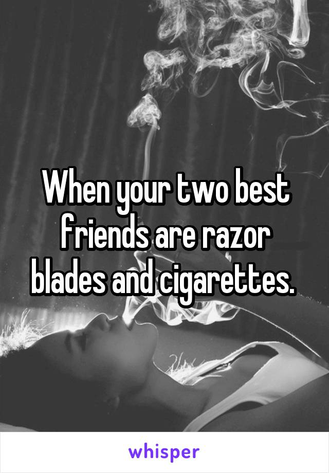When your two best friends are razor blades and cigarettes.