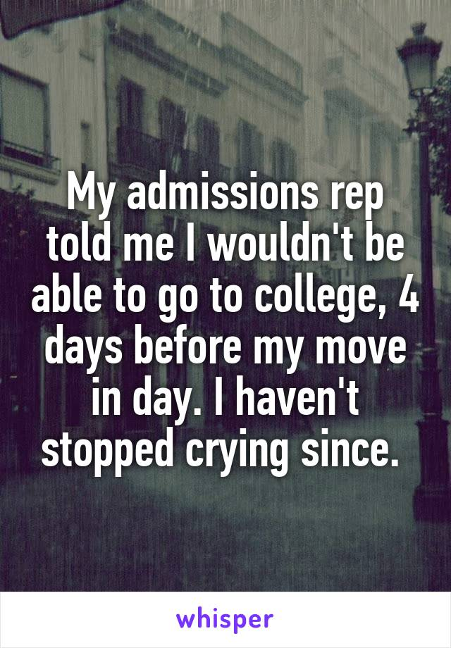 My admissions rep told me I wouldn't be able to go to college, 4 days before my move in day. I haven't stopped crying since.