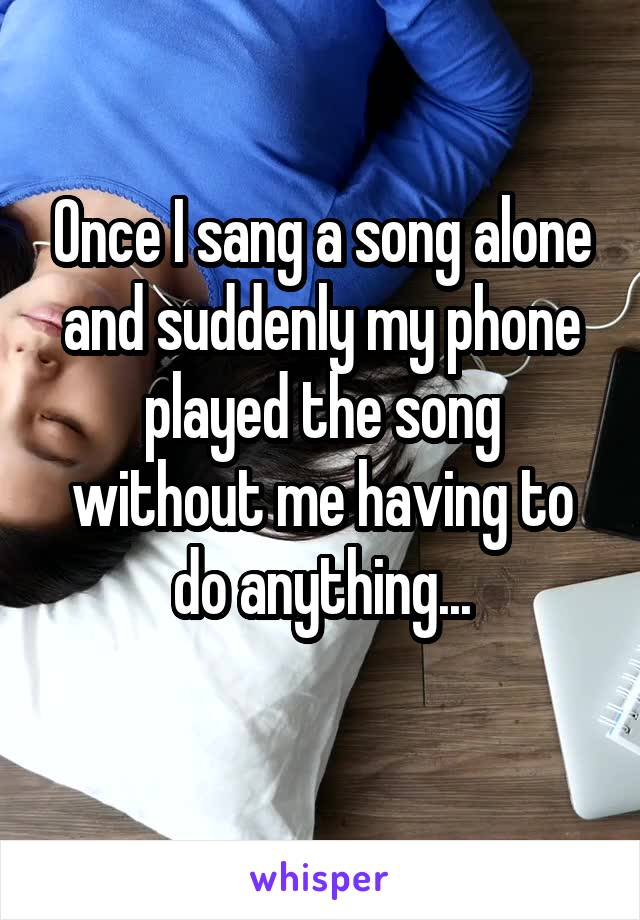 Once I sang a song alone and suddenly my phone played the song without me having to do anything...