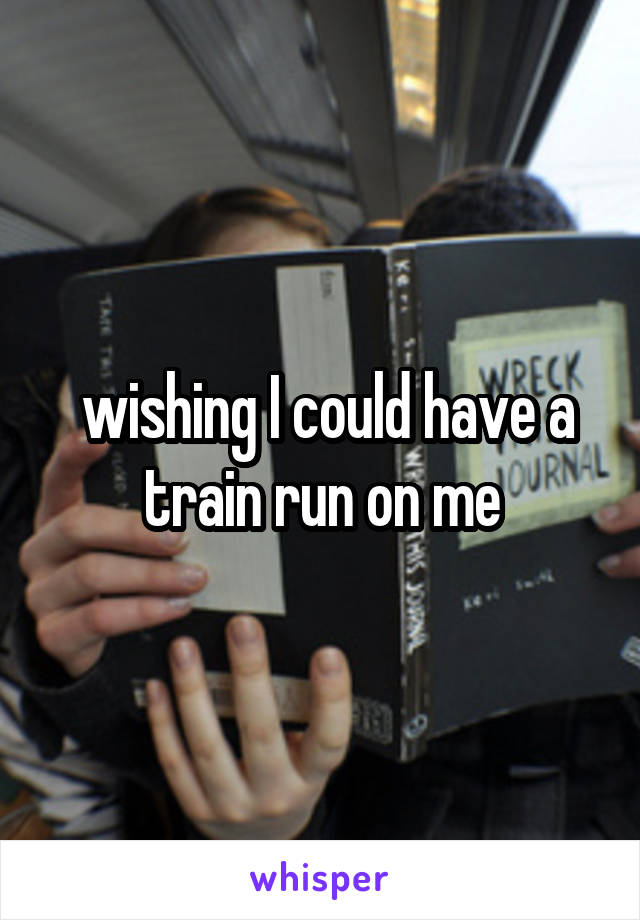 wishing I could have a train run on me