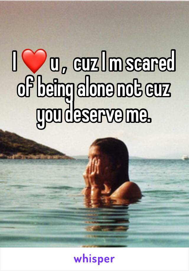 I ❤️ u ,  cuz I m scared of being alone not cuz you deserve me.