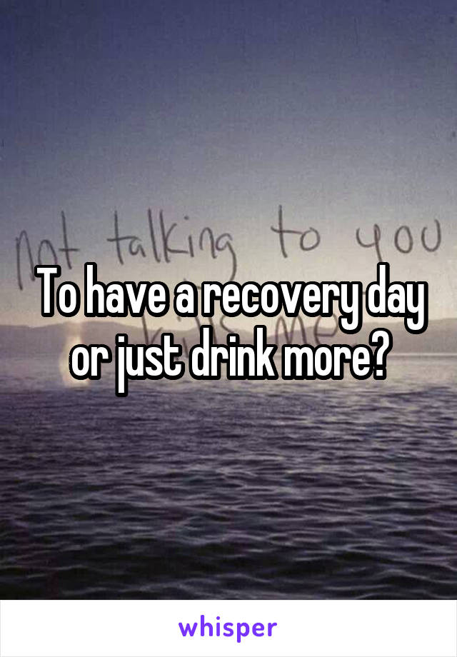 To have a recovery day or just drink more?
