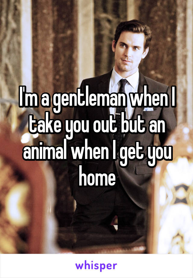 I'm a gentleman when I take you out but an animal when I get you home
