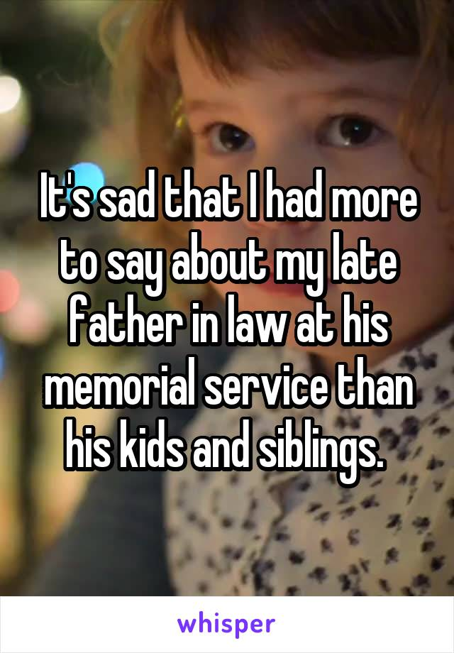 It's sad that I had more to say about my late father in law at his memorial service than his kids and siblings.