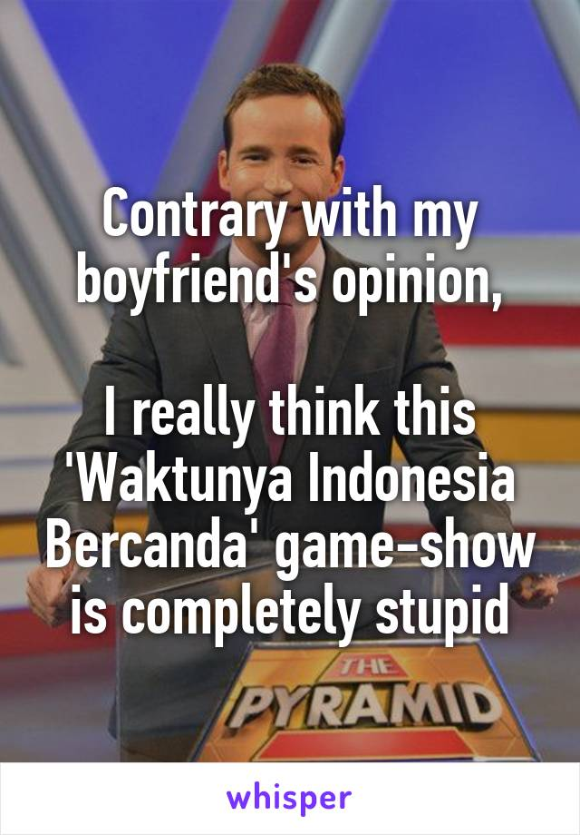 Contrary with my boyfriend's opinion,  I really think this 'Waktunya Indonesia Bercanda' game-show is completely stupid