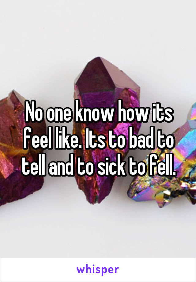 No one know how its feel like. Its to bad to tell and to sick to fell.