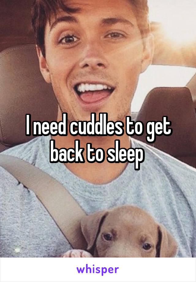 I need cuddles to get back to sleep