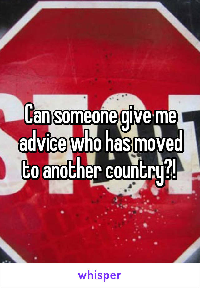 Can someone give me advice who has moved to another country?!