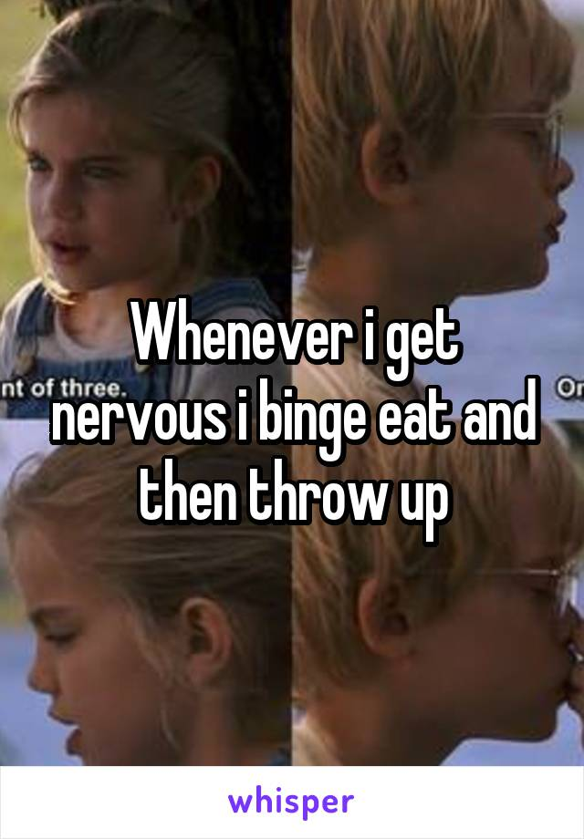 Whenever i get nervous i binge eat and then throw up