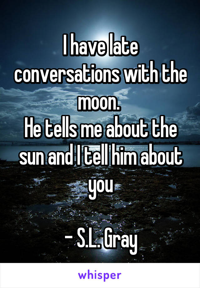 I have late conversations with the moon.  He tells me about the sun and I tell him about you  - S.L. Gray