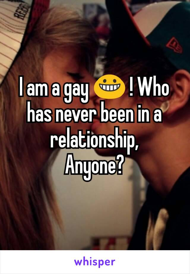 I am a gay 😀 ! Who has never been in a relationship, Anyone?
