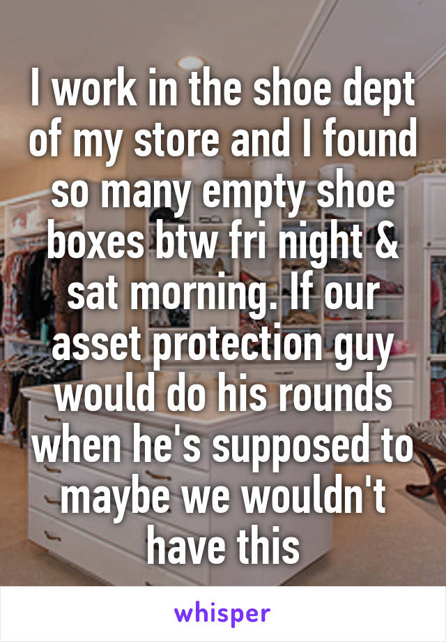 I work in the shoe dept of my store and I found so many empty shoe boxes btw fri night & sat morning. If our asset protection guy would do his rounds when he's supposed to maybe we wouldn't have this