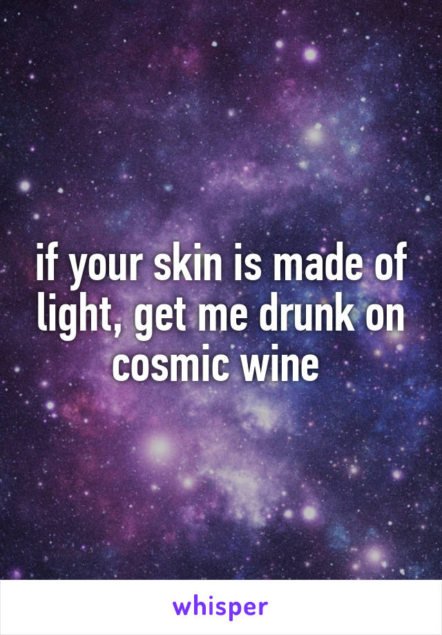 if your skin is made of light, get me drunk on cosmic wine