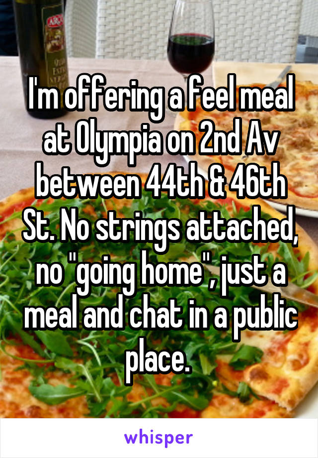 """I'm offering a feel meal at Olympia on 2nd Av between 44th & 46th St. No strings attached, no """"going home"""", just a meal and chat in a public place."""