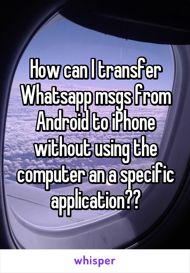 How can I transfer Whatsapp msgs from Android to iPhone without using the computer an a specific application??