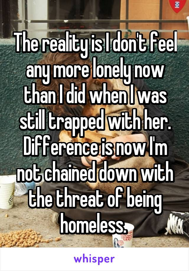The reality is I don't feel any more lonely now than I did when I was still trapped with her. Difference is now I'm not chained down with the threat of being homeless.
