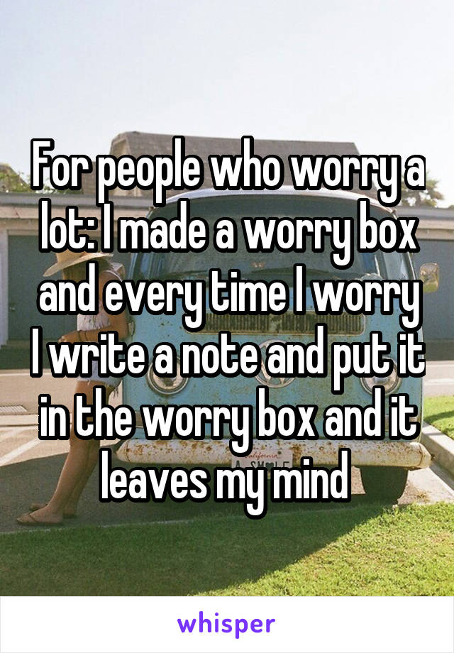 For people who worry a lot: I made a worry box and every time I worry I write a note and put it in the worry box and it leaves my mind