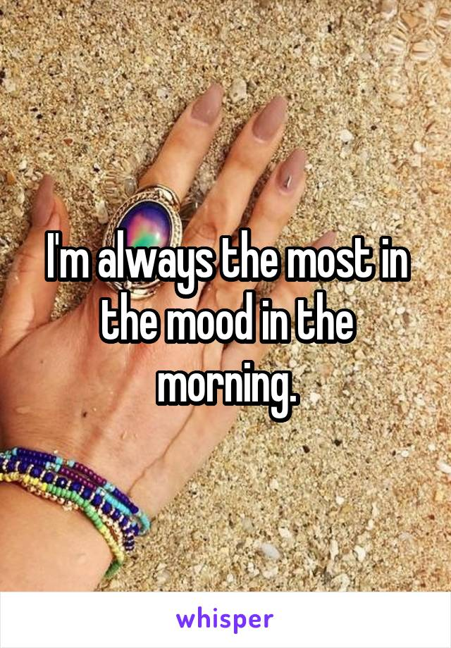 I'm always the most in the mood in the morning.