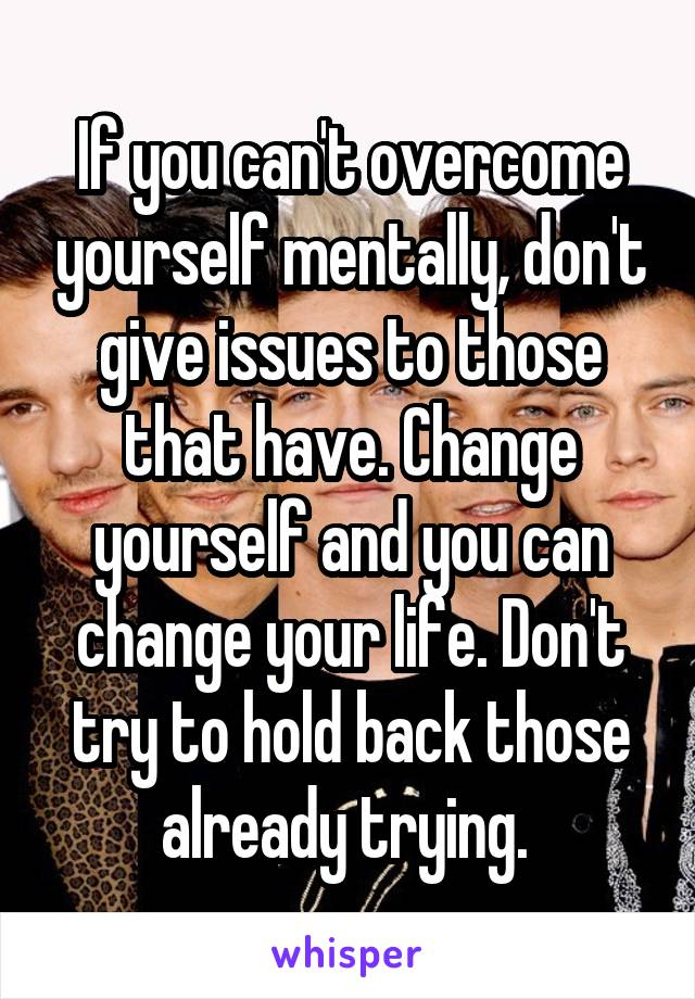 If you can't overcome yourself mentally, don't give issues to those that have. Change yourself and you can change your life. Don't try to hold back those already trying.