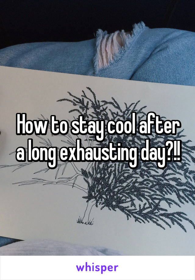 How to stay cool after a long exhausting day?!!