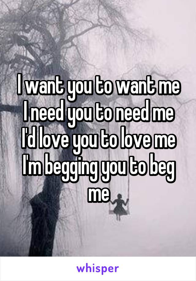 I want you to want me I need you to need me I'd love you to love me I'm begging you to beg me