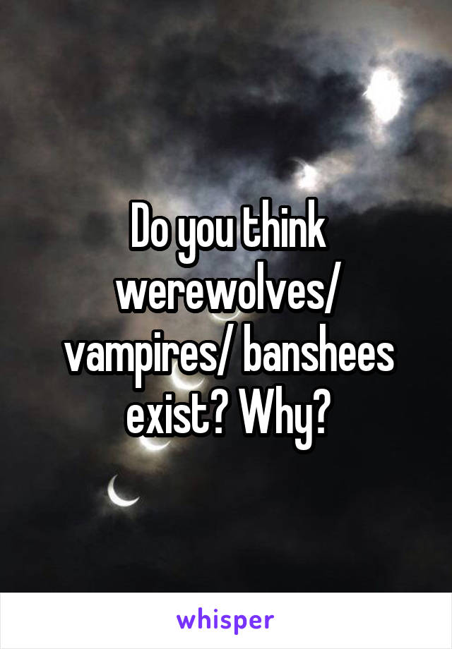 Do you think werewolves/ vampires/ banshees exist? Why?