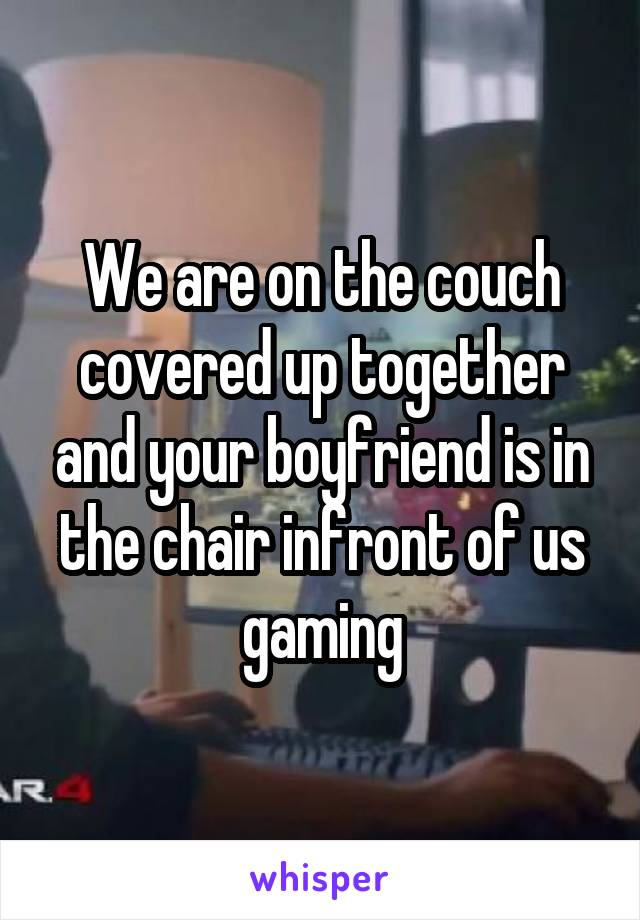 We are on the couch covered up together and your boyfriend is in the chair infront of us gaming