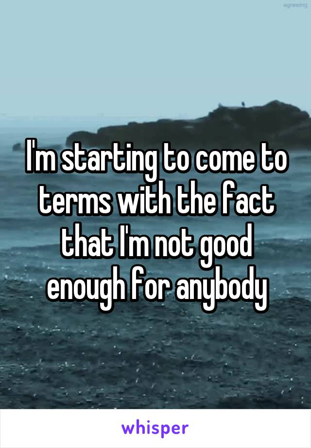I'm starting to come to terms with the fact that I'm not good enough for anybody