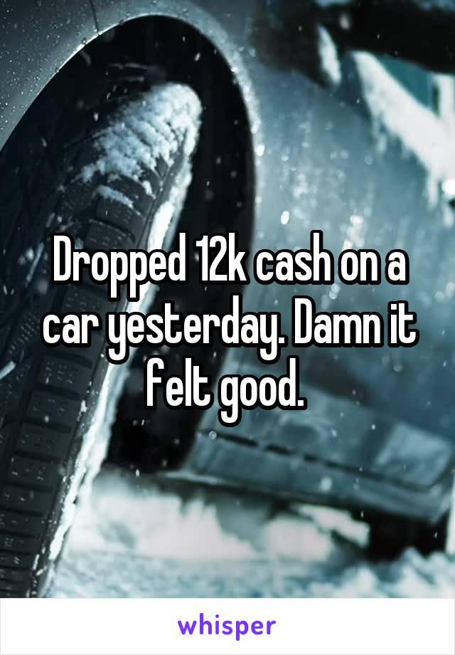 Dropped 12k cash on a car yesterday. Damn it felt good.