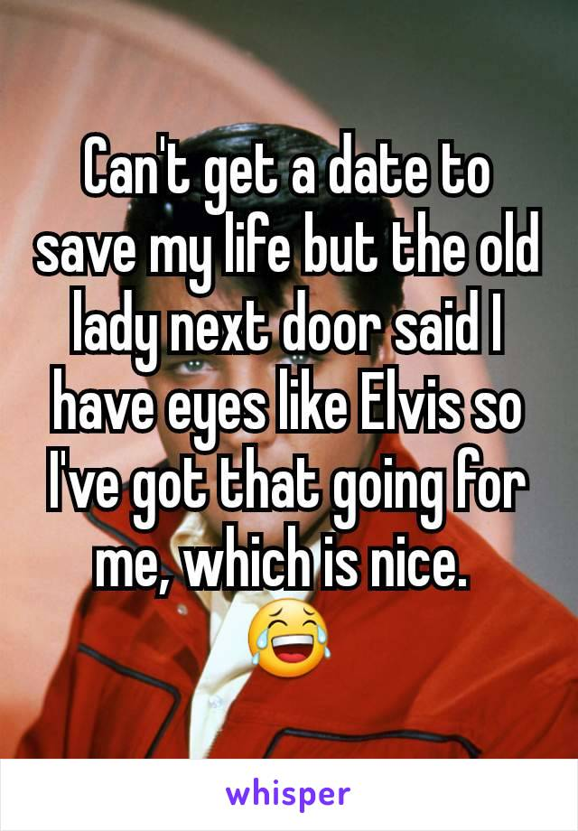 Can't get a date to save my life but the old lady next door said I have eyes like Elvis so I've got that going for me, which is nice.  😂