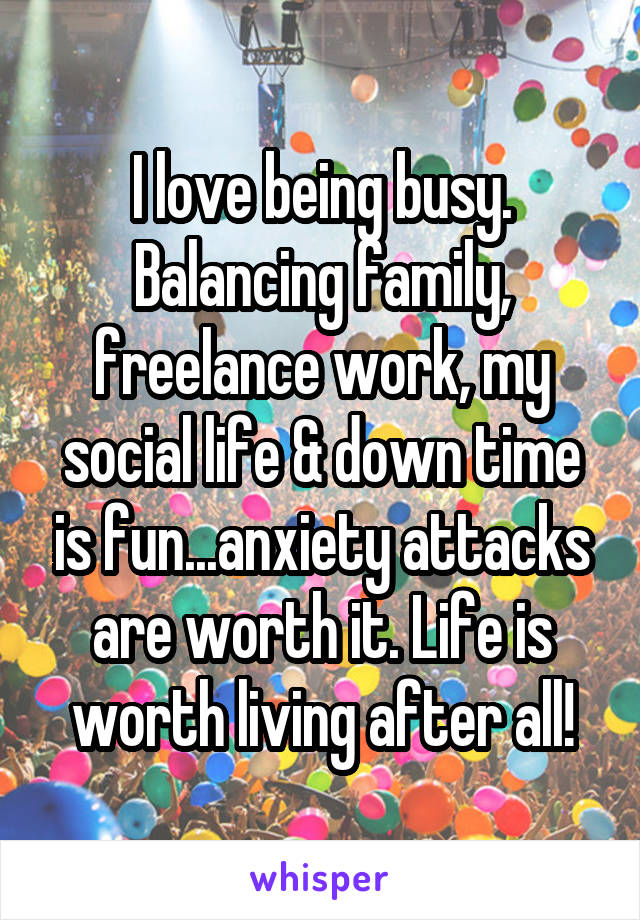 I love being busy. Balancing family, freelance work, my social life & down time is fun...anxiety attacks are worth it. Life is worth living after all!