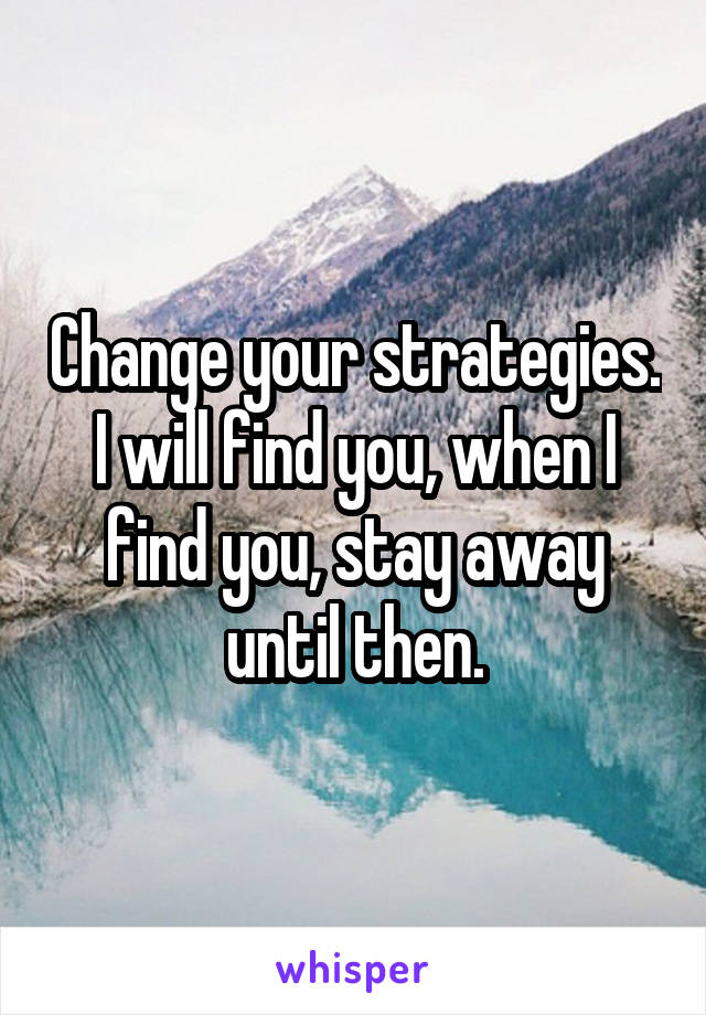Change your strategies. I will find you, when I find you, stay away until then.