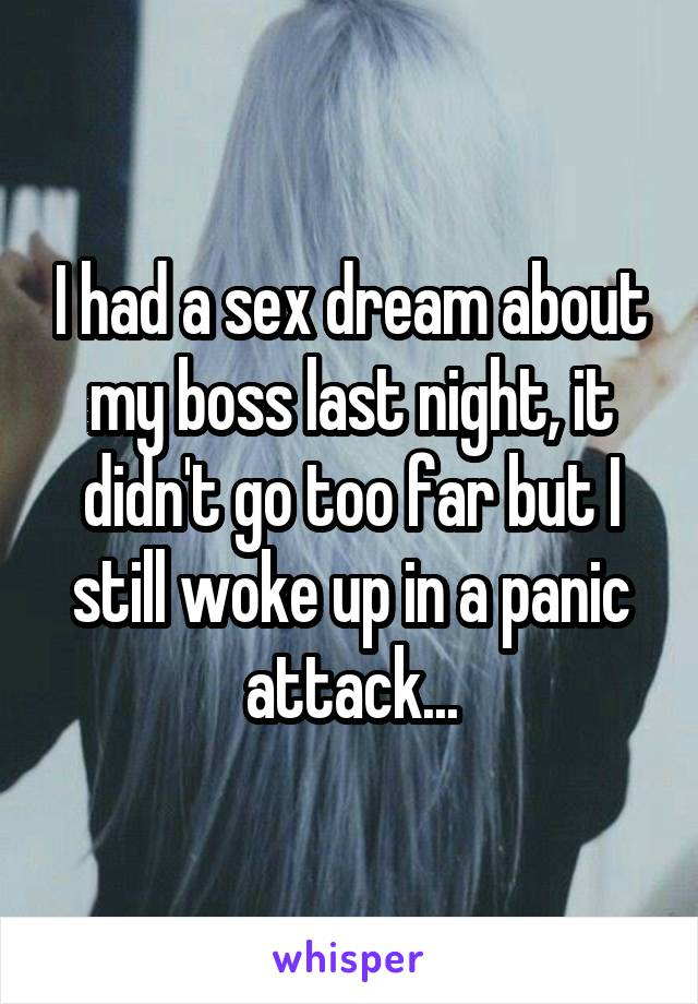 I had a sex dream about my boss last night, it didn't go too far but I still woke up in a panic attack...