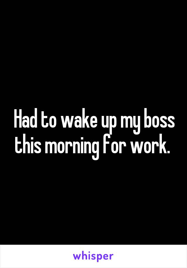 Had to wake up my boss this morning for work.