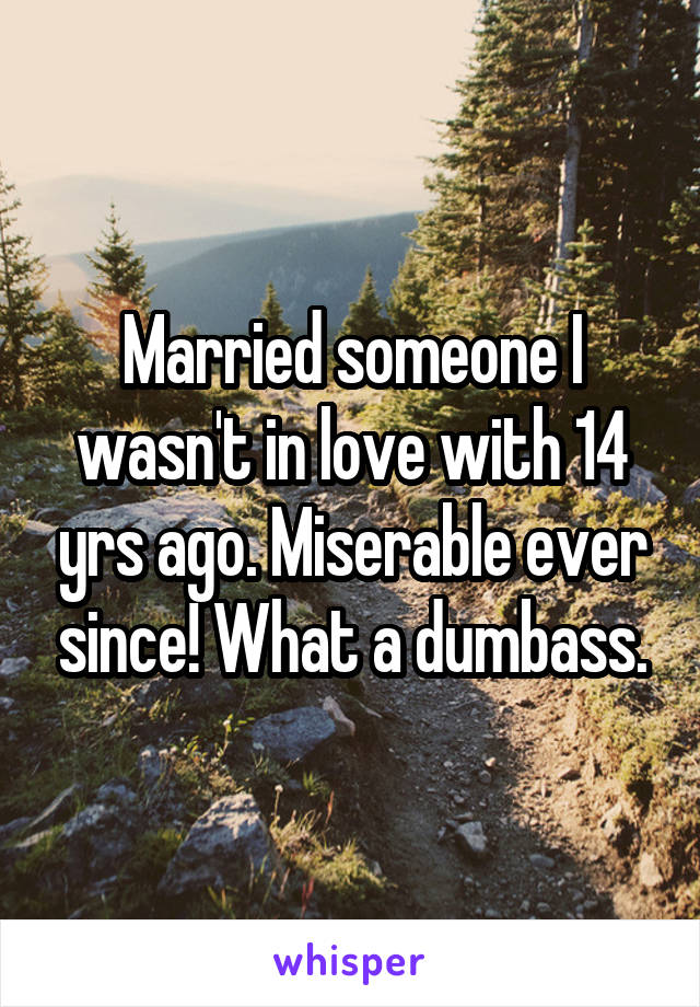 Married someone I wasn't in love with 14 yrs ago. Miserable ever since! What a dumbass.