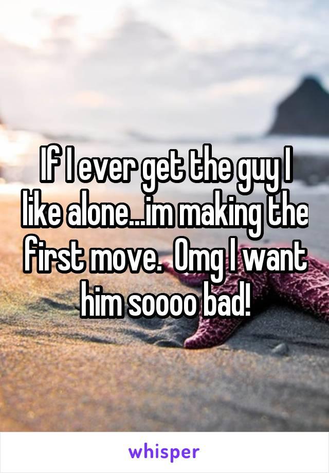 If I ever get the guy I like alone...im making the first move.  Omg I want him soooo bad!