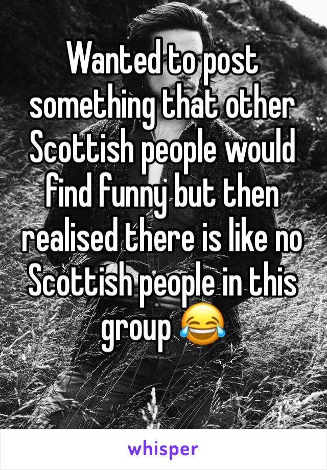 Wanted to post something that other Scottish people would find funny but then realised there is like no Scottish people in this group 😂