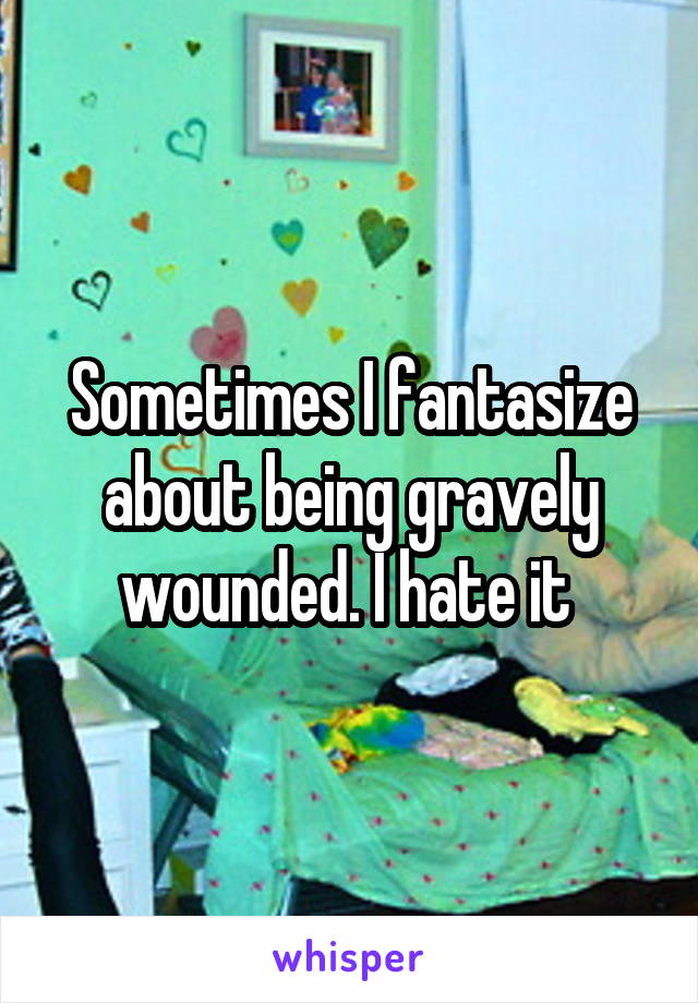 Sometimes I fantasize about being gravely wounded. I hate it