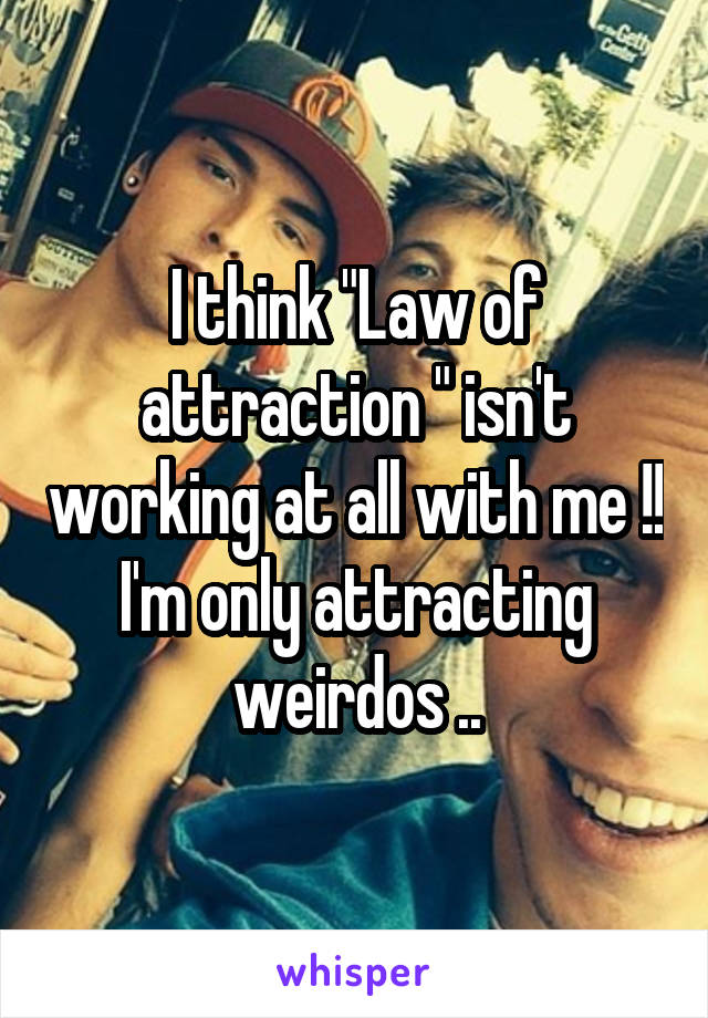 "I think ""Law of attraction "" isn't working at all with me !! I'm only attracting weirdos .."