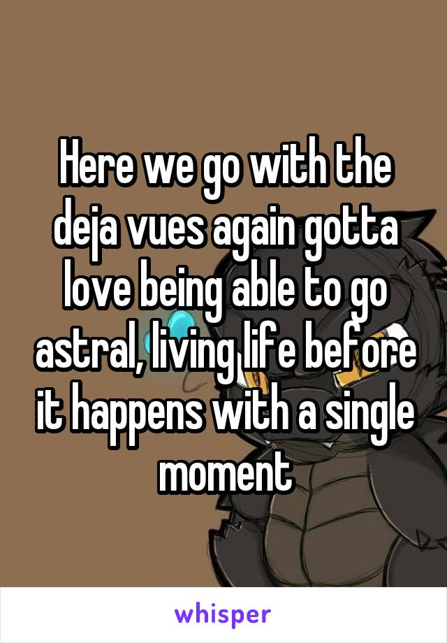 Here we go with the deja vues again gotta love being able to go astral, living life before it happens with a single moment