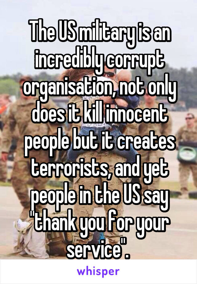 "The US military is an incredibly corrupt organisation, not only does it kill innocent people but it creates terrorists, and yet people in the US say ""thank you for your service""."