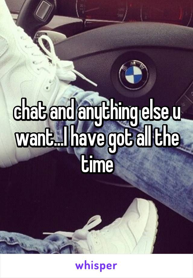 chat and anything else u want...I have got all the time