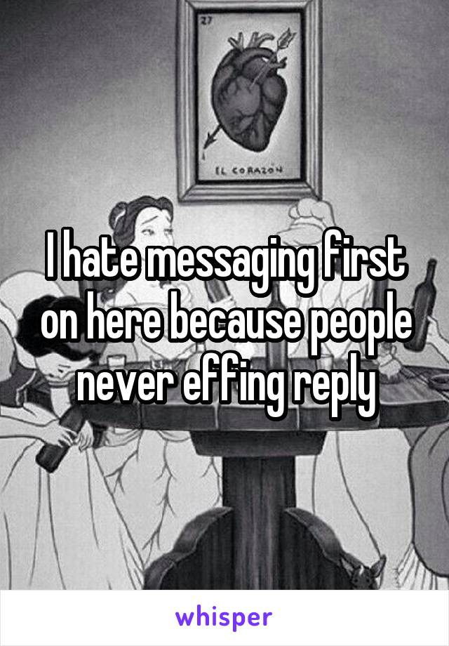 I hate messaging first on here because people never effing reply