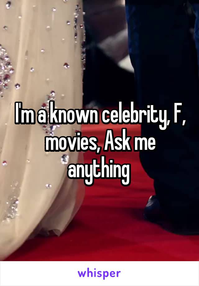 I'm a known celebrity, F, movies, Ask me anything