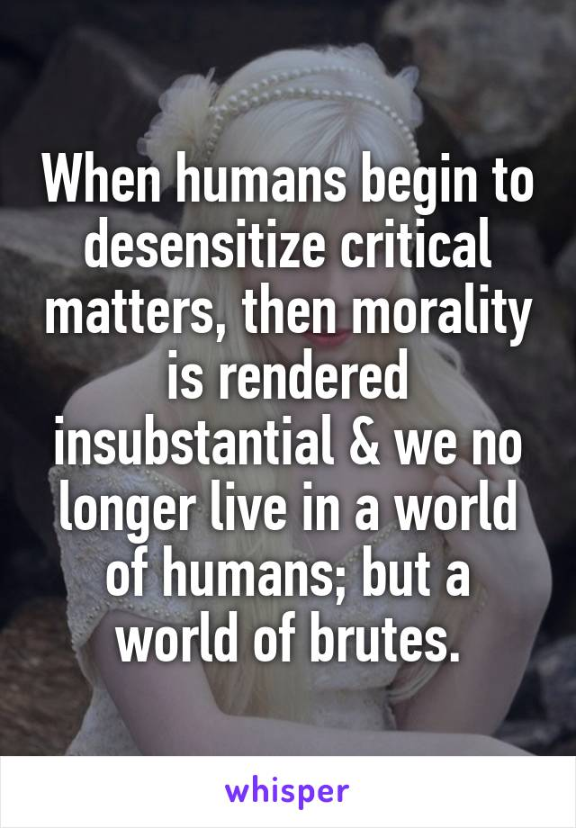 When humans begin to desensitize critical matters, then morality is rendered insubstantial & we no longer live in a world of humans; but a world of brutes.